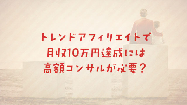 トレンドアフィリエイトで月収10万円達成には高額コンサルが必要?