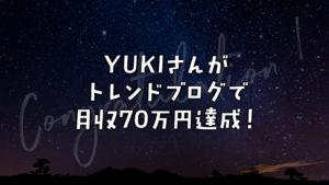 YUKIさんがトレンドブログで月収70万円達成!